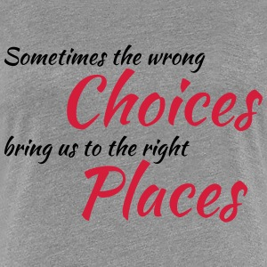 Wrong choices, right places T-shirts - Vrouwen Premium T-shirt