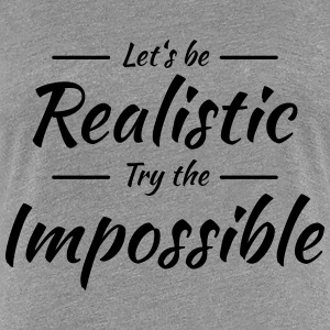 Let's be realistic T-shirts - Vrouwen Premium T-shirt