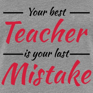 Your best teacher is your last mistake T-Shirts - Women's Premium T-Shirt