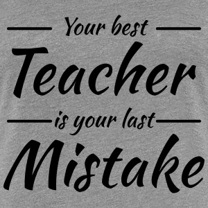 Your best teacher is your last mistake T-shirts - Vrouwen Premium T-shirt