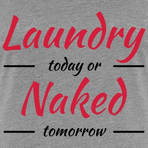 Laundry today or naked tomorrow T-Shirts - Frauen Premium T-Shirt