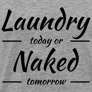 Laundry today or naked tomorrow T-Shirts - Männer Premium T-Shirt