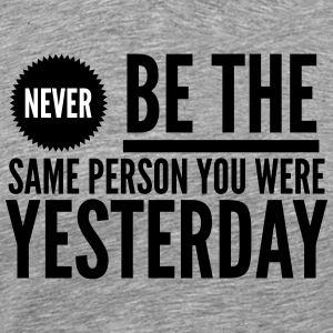 Never be the same person you were yesterday T-shirts - Mannen Premium T-shirt