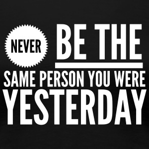 Never be the same person you were yesterday T-Shirts - Women's Premium T-Shirt