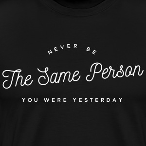 never be the same person you were yesterday T-Shirts - Men's Premium T-Shirt