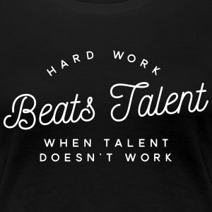 hard work beats talent when talent doesn't work T-Shirts - Frauen Premium T-Shirt