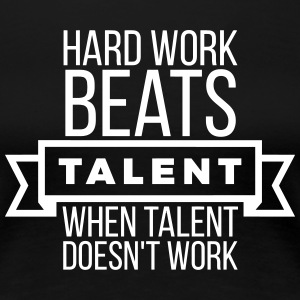 hard work beats talent when talent doesn't work Magliette - Maglietta Premium da donna