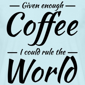 Given enough coffee I could rule the world T-Shirts - Men's T-Shirt