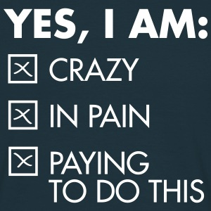Yes, I Am: Crazy - In Pain - Paying To Do This Tee shirts - T-shirt Homme