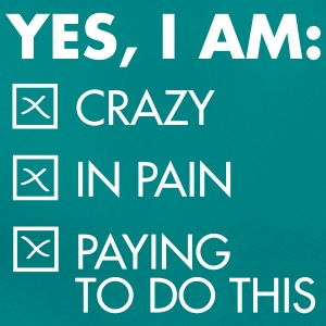 Yes, I Am: Crazy - In Pain - Paying To Do This T-shirts - Dame-T-shirt