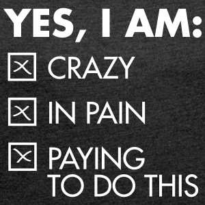 Yes, I Am: Crazy - In Pain - Paying To Do This T-shirts - Dame T-shirt med rulleærmer