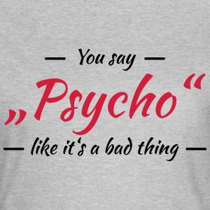 You say Psycho like it's a bad thing Tee shirts - T-shirt Femme