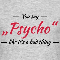 "You say ""Psycho"" like it's a bad thing Tee shirts"
