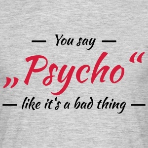 You say Psycho like it's a bad thing T-Shirts - Men's T-Shirt