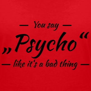 You say Psycho like it's a bad thing T-Shirts - Women's V-Neck T-Shirt