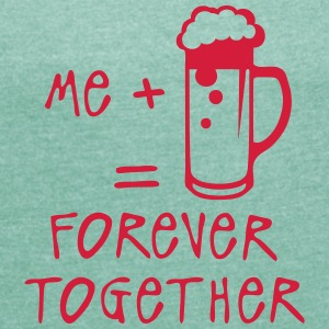 beer forever together quote Alcohol humor T-Shirts - Women's T-shirt with rolled up sleeves