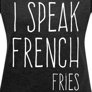 Speak French Fries Funny Quote T-Shirts - Women's T-shirt with rolled up sleeves