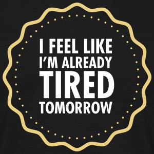 I Feel Like I\'m Already Tired Tomorrow Magliette - Maglietta da uomo