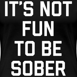 Not Fun Sober Funny Quote T-Shirts - Women's Premium T-Shirt