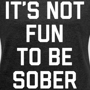 Not Fun Sober Funny Quote T-Shirts - Women's T-shirt with rolled up sleeves
