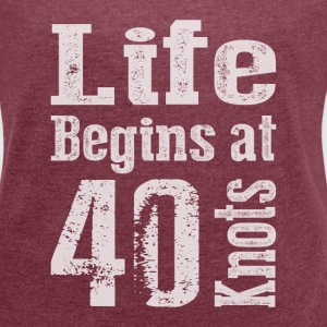 Life Begins at 40 Knots  - Women's T-shirt with rolled up sleeves