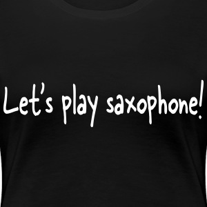 Let's play saxophone! - Premium T-skjorte for kvinner