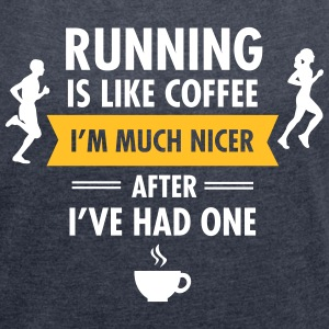 Running Is Like Coffee... T-shirts - Vrouwen T-shirt met opgerolde mouwen