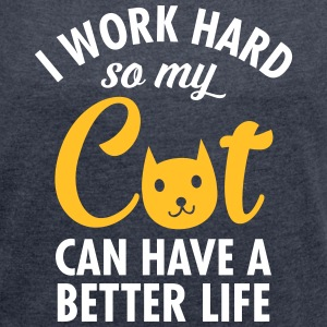 I Work Hard So My Cat Can Have A Better Life T-paidat - Naisten T-paita, jossa rullatut hihat