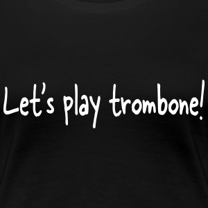 Let's play trombone T-Shirts - Frauen Premium T-Shirt