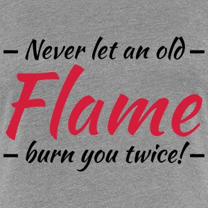Never let an old flame burn you twice! Camisetas - Camiseta premium mujer