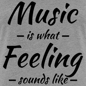 Music is what feeling sounds like T-Shirts - Women's Premium T-Shirt