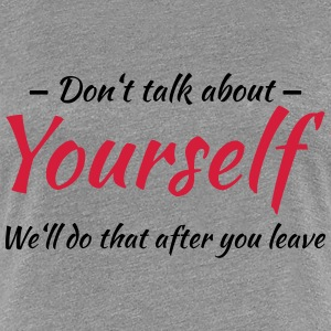 Don't talk about yourself T-shirts - Vrouwen Premium T-shirt