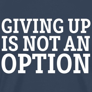 Giving Up Is Not An Option T-Shirts - Men's Premium T-Shirt