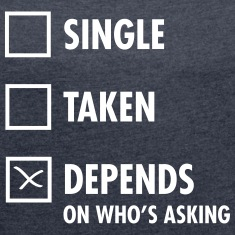 Single - Taken - Depends On Who\'s Asking T-Shirts