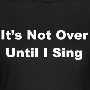 It's Not Over Until I Sing T-Shirts - Women's T-Shirt