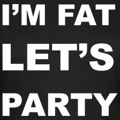 I'm Fat Let's Party T-Shirts