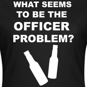 What Seems to Be the Officer Problem? T-Shirts - Women's T-Shirt