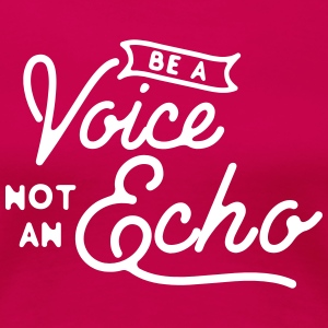 Be a voice not an echo Camisetas - Camiseta premium mujer