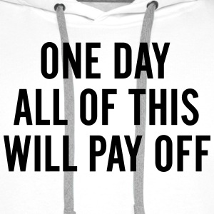 One day All of this will pay off Hoodies & Sweatshirts - Men's Premium Hoodie
