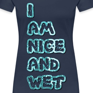 I am nice and wet - Women's Premium T-Shirt