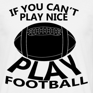 If You Cant Play Nice Play Football T-Shirts - Men's T-Shirt