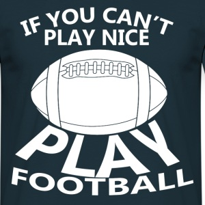 If You Can't Play Nice Play Football T-Shirts - Men's T-Shirt