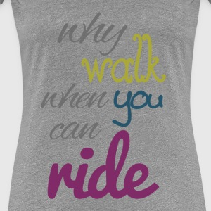 Why walk when you can ride - Frauen Premium T-Shirt