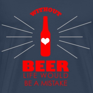 Without Beer - Life would be a Mistake T-Shirts - Männer Premium T-Shirt
