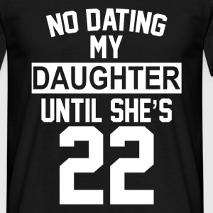 No Dating  My Daughter Until She's 22 T-Shirts - Men's T-Shirt