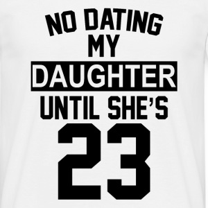 No Dating  My Daughter Until She's 23 T-Shirts - Men's T-Shirt