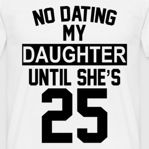 No Dating  My Daughter Until She's 25 T-Shirts - Men's T-Shirt
