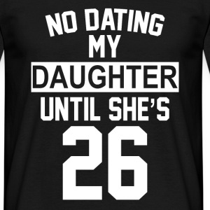 No Dating  My Daughter Until She's 26 T-Shirts - Men's T-Shirt