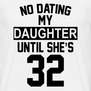 No Dating  My Daughter Until She's 32 T-Shirts - Men's T-Shirt