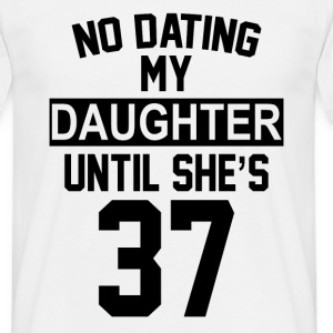 No Dating  My Daughter Until She's 37 T-Shirts - Men's T-Shirt
